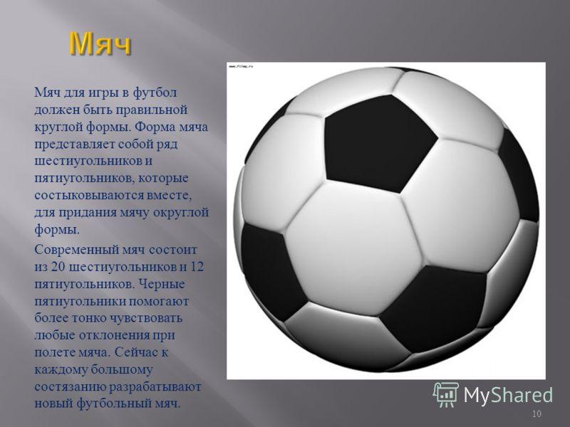 Мяч для игры в футбол должен быть правильной круглой формы. Форма мяча представляет собой ряд шестиугольников и пятиугольников, которые состыковываются вместе, для придания мячу округлой формы. Современный мяч состоит из 20 шестиугольников и 12 пятиу