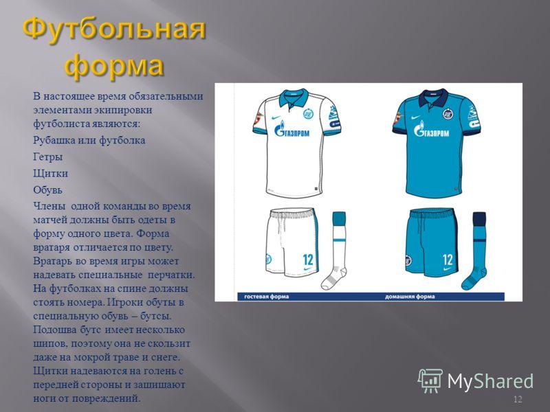 В настоящее время обязательными элементами экипировки футболиста являются : Рубашка или футболка Гетры Щитки Обувь Члены одной команды во время матчей должны быть одеты в форму одного цвета. Форма вратаря отличается по цвету. Вратарь во время игры мо