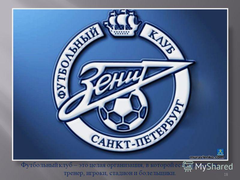 Футбольный клуб – это целая организация, в которой есть президент, тренер, игроки, стадион и болельщики. 18