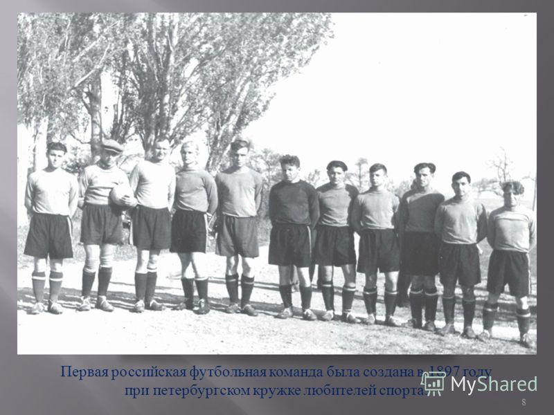 Первая российская футбольная команда была создана в 1897 году при петербургском кружке любителей спорта. 8