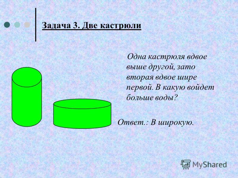 Задача 3. Две кастрюли Одна кастрюля вдвое выше другой, зато вторая вдвое шире первой. В какую войдет больше воды? Ответ.: В широкую.
