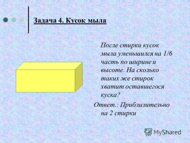 Задача 4. Кусок мыла После стирки кусок мыла уменьшился на 1/6 часть по ширине и высоте. На сколько таких же стирок хватит оставшегося куска? Ответ.: Приблизительно на 2 стирки