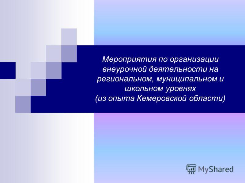 Мероприятия по организации внеурочной деятельности на региональном, муниципальном и школьном уровнях (из опыта Кемеровской области)