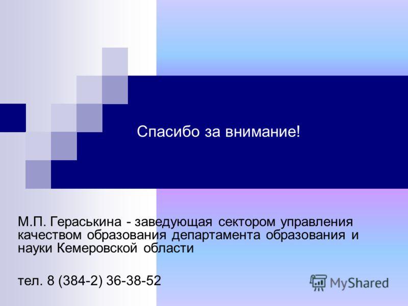 Спасибо за внимание! М.П. Гераськина - заведующая сектором управления качеством образования департамента образования и науки Кемеровской области тел. 8 (384-2) 36-38-52