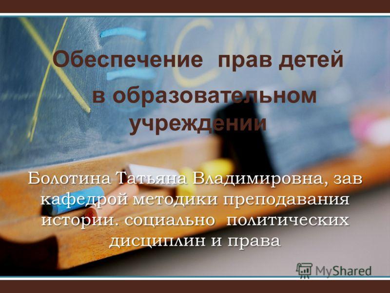 Обеспечение прав детей в образовательном учреждении Болотина Татьяна Владимировна, зав кафедрой методики преподавания истории. социально политических дисциплин и права