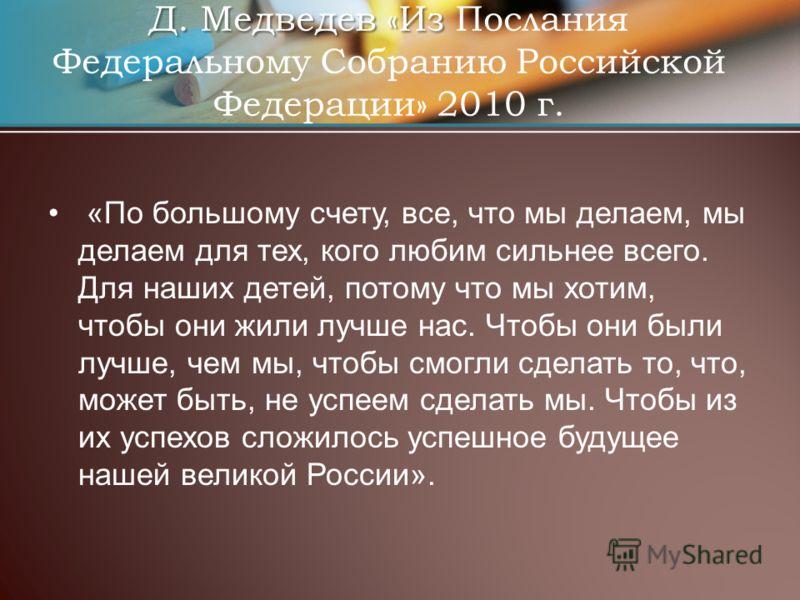 Д. Медведев «Из Д. Медведев «Из Послания Федеральному Собранию Российской Федерации» 2010 г. «По большому счету, все, что мы делаем, мы делаем для тех