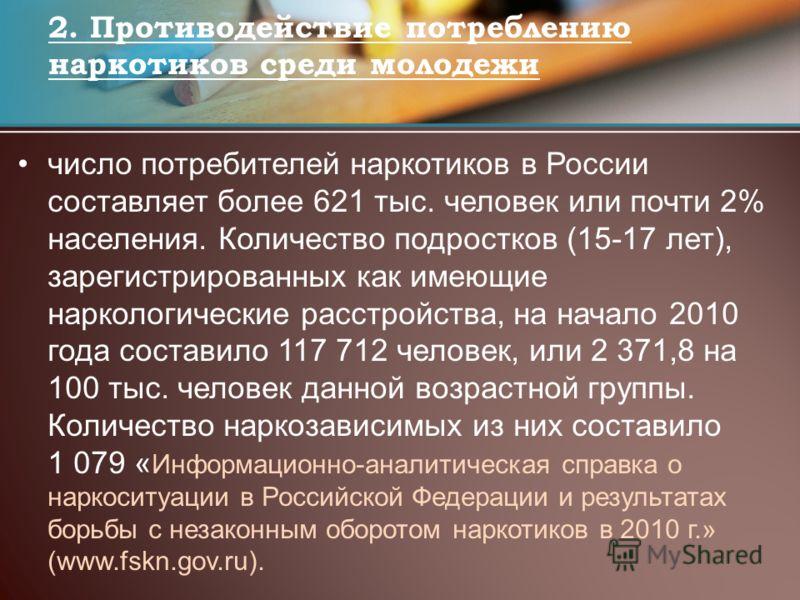 число потребителей наркотиков в России составляет более 621 тыс. человек или почти 2% населения. Количество подростков (15-17 лет), зарегистрированных как имеющие наркологические расстройства, на начало 2010 года составило 117 712 человек, или 2 371,