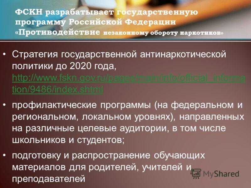 Стратегия государственной антинаркотической политики до 2020 года, http://www.fskn.gov.ru/pages/main/info/official_informa tion/9486/index.shtml http://www.fskn.gov.ru/pages/main/info/official_informa tion/9486/index.shtml профилактические программы