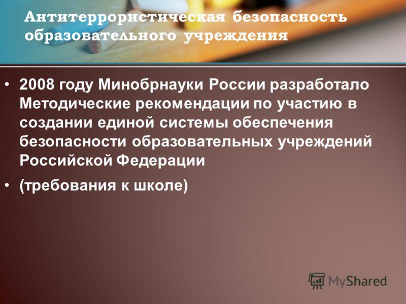 2008 году Минобрнауки России разработало Методические рекомендации по участию в создании единой системы обеспечения безопасности образовательных учреждений Российской Федерации (требования к школе) Антитеррористическая безопасность образовательного у