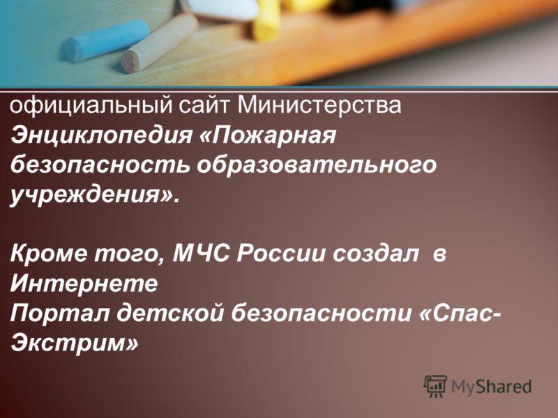 официальный сайт Министерства Энциклопедия «Пожарная безопасность образовательного учреждения». Кроме того, МЧС России создал в Интернете Портал детск