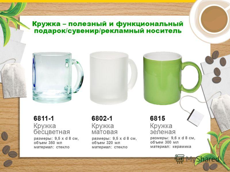 6815 Кружка зеленая размеры: 9,6 x d 8 см, объем 300 мл материал: керамика Кружка – полезный и функциональный подарок/сувенир/рекламный носитель 6811-1 Кружка бесцветная размеры: 9,5 x d 8 см, объем 350 мл материал: стекло 6802-1 Кружка матовая разме