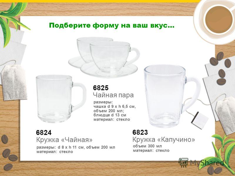 6825 Чайная пара размеры: чашка d 9 х h 6,5 см, объем 200 мл; блюдце d 13 см материал: стекло Подберите форму на ваш вкус… 6824 Кружка «Чайная» размеры: d 8 x h 11 см, объем 200 мл материал: стекло 6823 Кружка «Капучино» объем 300 мл материал: стекло