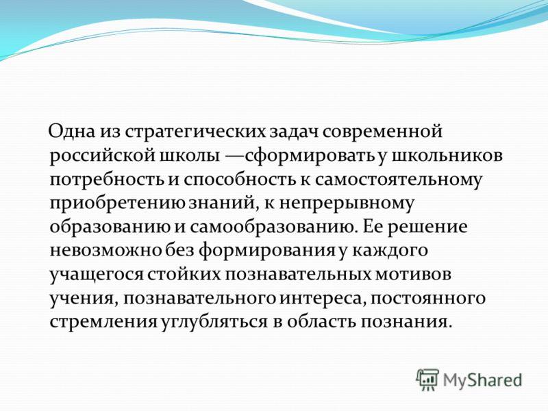 Одна из стратегических задач современной российской школы сформировать у школьников потребность и способность к самостоятельному приобретению знаний, к непрерывному образованию и самообразованию. Ее решение невозможно без формирования у каждого учаще