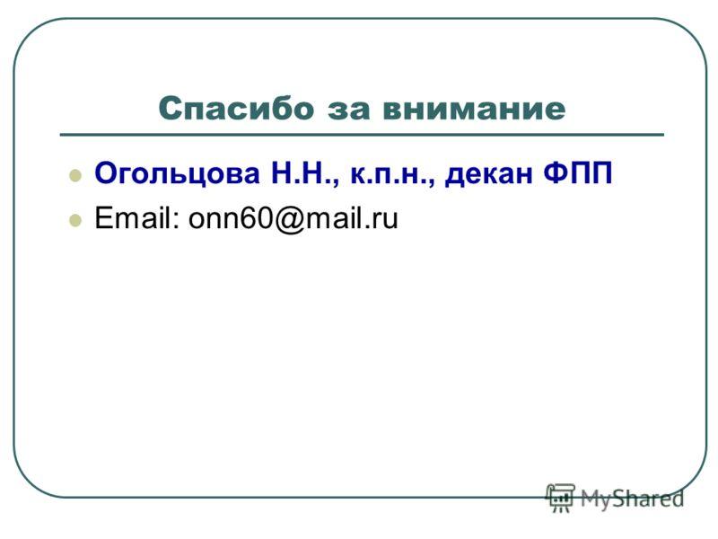 Спасибо за внимание Огольцова Н.Н., к.п.н., декан ФПП Email: onn60@mail.ru