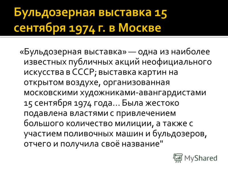 «Бульдозерная выставка» одна из наиболее известных публичных акций неофициального искусства в СССР; выставка картин на открытом воздухе, организованная московскими художниками-авангардистами 15 сентября 1974 года... Была жестоко подавлена властями с