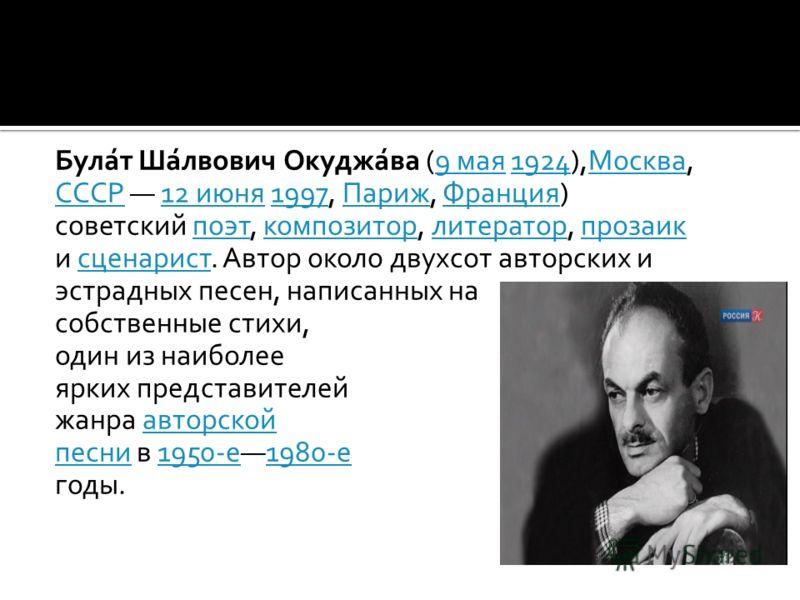 Була́т Ша́лвович Окуджа́ва (9 мая 1924),Москва,9 мая1924Москва СССРСССР 12 июня 1997, Париж, Франция) 12 июня1997ПарижФранция советский поэт, композитор, литератор, прозаикпоэткомпозиторлитераторпрозаик и сценарист. Автор около двухсот авторских исце