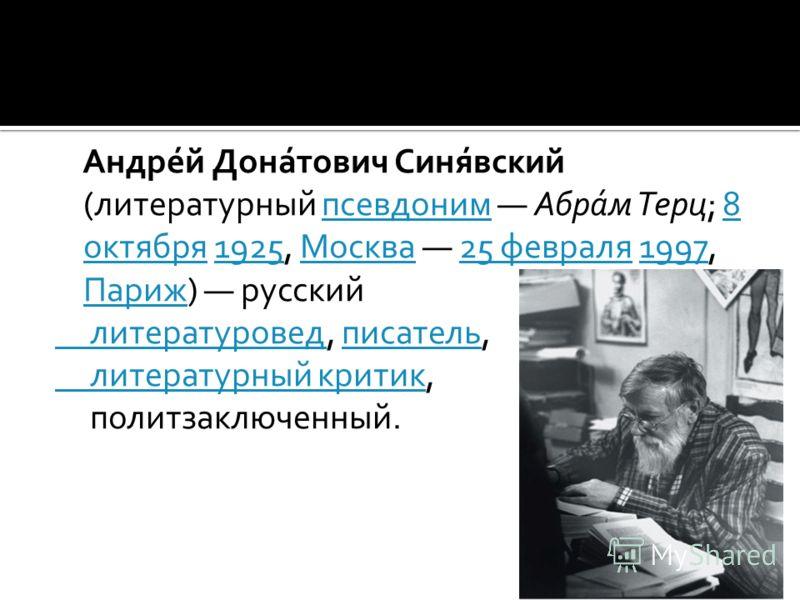 Андре́й Дона́тович Синя́вский (литературный псевдоним Абра́м Терц; 8 октября 1925, Москва 25 февраля 1997, Париж) русскийпсевдоним8 октября1925Москва25 февраля1997 Париж литературовед литературовед, писатель,писатель литературный критик литературный