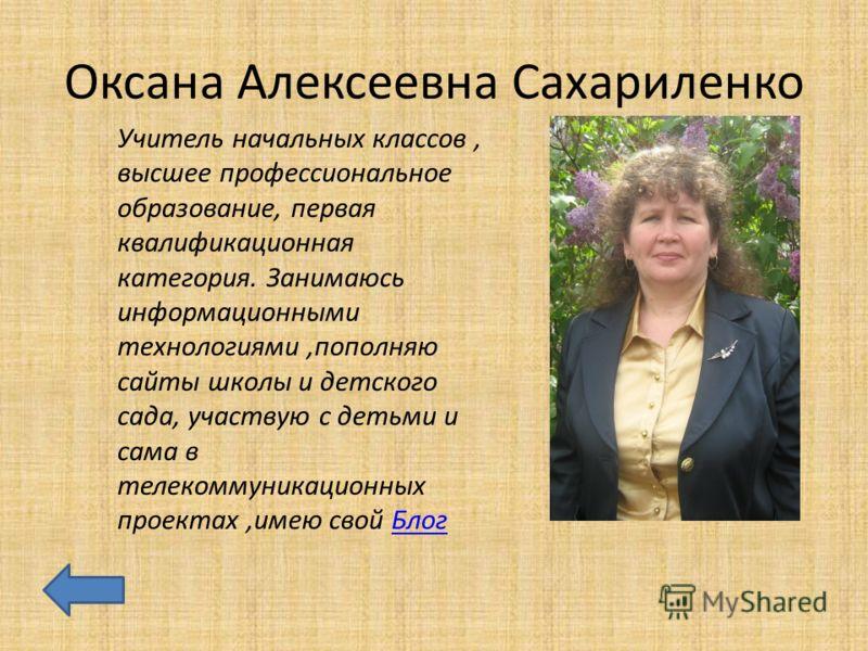 Оксана Алексеевна Сахариленко Учитель начальных классов, высшее профессиональное образование, первая квалификационная категория. Занимаюсь информационными технологиями,пополняю сайты школы и детского сада, участвую с детьми и сама в телекоммуникацион