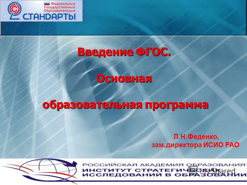 Введение ФГОС. Основная образовательная программа Л.Н.Феденко, зам.директора ИСИО РАО