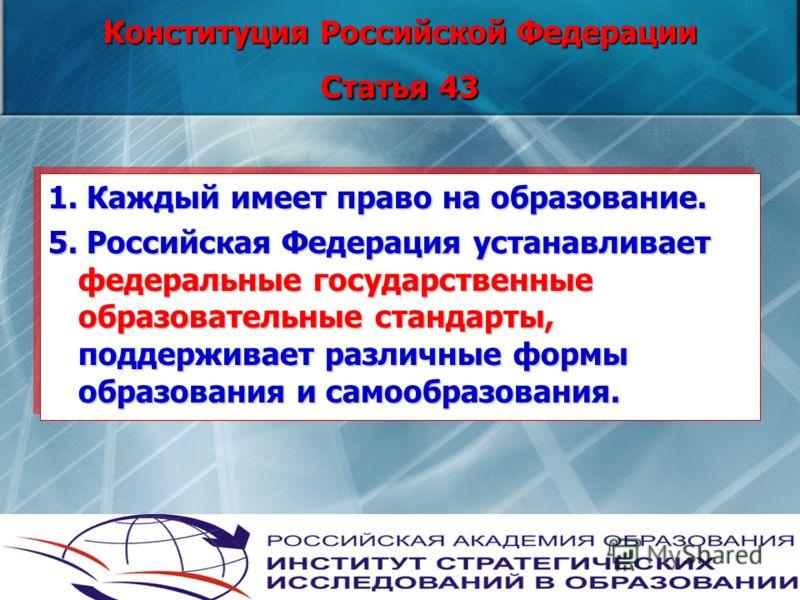 Конституция Российской Федерации Статья 43 1. Каждый имеет право на образование. 5. Российская Федерация устанавливает федеральные государственные образовательные стандарты, поддерживает различные формы образования и самообразования. 1. Каждый имеет