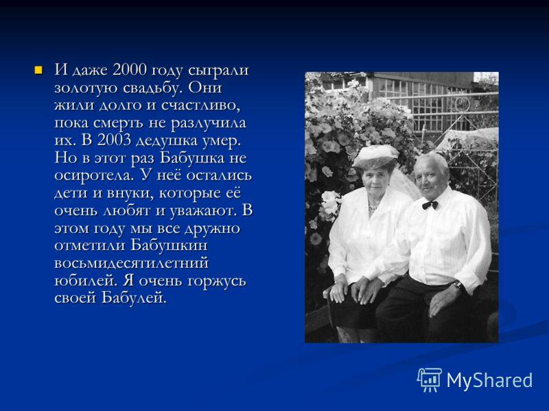 И даже 2000 году сыграли золотую свадьбу. Они жили долго и счастливо, пока смерть не разлучила их. В 2003 дедушка умер. Но в этот раз Бабушка не осиротела. У неё остались дети и внуки, которые её очень любят и уважают. В этом году мы все дружно отмет
