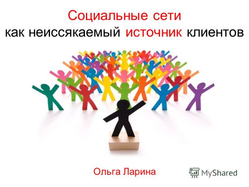 Социальные сети как неиссякаемый источник клиентов Ольга Ларина