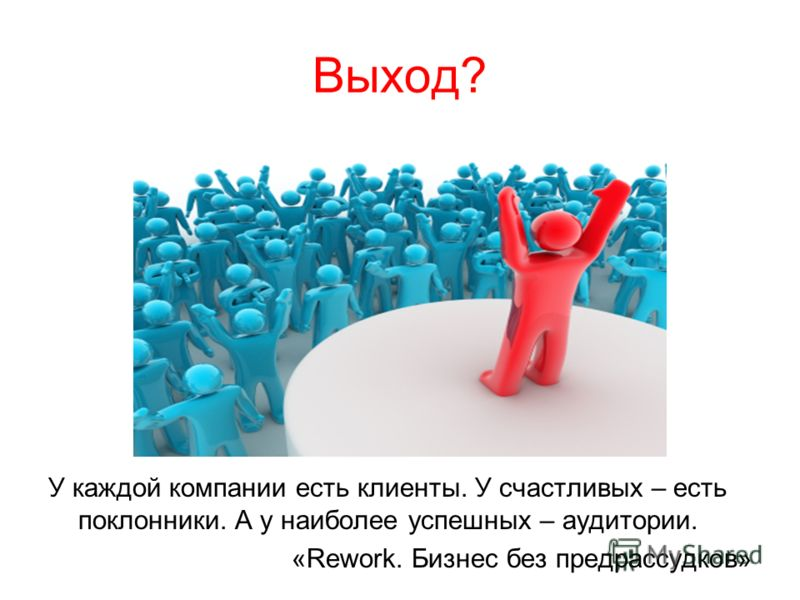 Выход? У каждой компании есть клиенты. У счастливых – есть поклонники. А у наиболее успешных – аудитории. «Rework. Бизнес без предрассудков»
