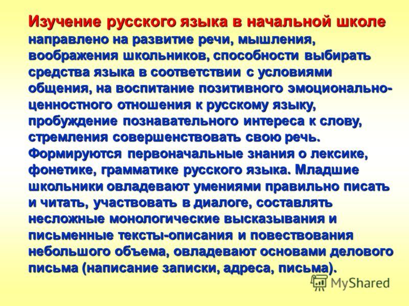 Изучение русского языка в начальной школе направлено на развитие речи, мышления, воображения школьников, способности выбирать средства языка в соответствии с условиями общения, на воспитание позитивного эмоционально- ценностного отношения к русскому