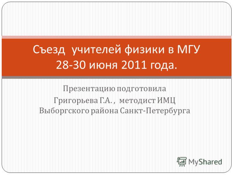 Презентацию подготовила Григорьева Г. А., методист ИМЦ Выборгского района Санкт - Петербурга Съезд учителей физики в МГУ 28-30 июня 2011 года.