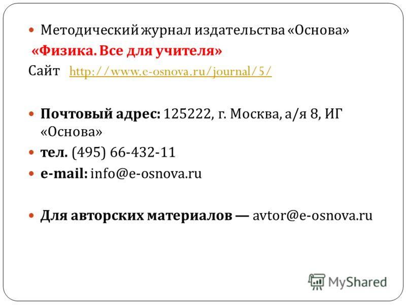 Методический журнал издательства « Основа » « Физика. Все для учителя » Сайт http://www.e-osnova.ru/journal/5/http://www.e-osnova.ru/journal/5/ Почтовый адрес : 125222, г. Москва, а / я 8, ИГ « Основа » тел. (495) 66-432-11 e-mail: info@e-osnova.ru Д