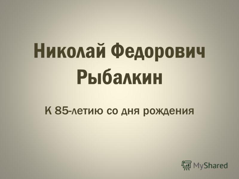 Николай Федорович Рыбалкин К 85-летию со дня рождения