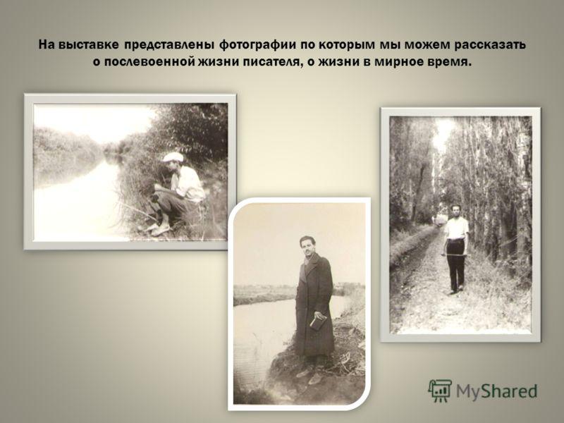 На выставке представлены фотографии по которым мы можем рассказать о послевоенной жизни писателя, о жизни в мирное время.