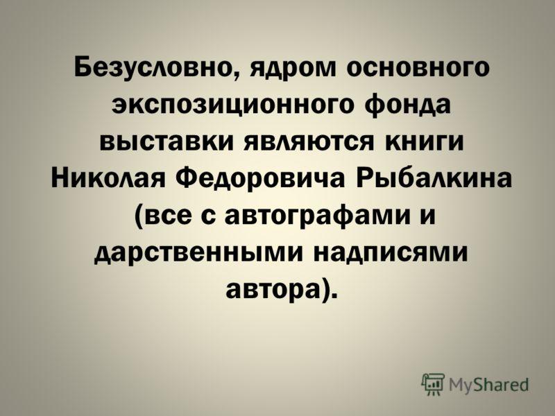Безусловно, ядром основного экспозиционного фонда выставки являются книги Николая Федоровича Рыбалкина (все с автографами и дарственными надписями автора).