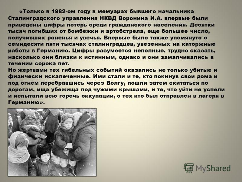 «Только в 1982-ом году в мемуарах бывшего начальника Сталинградского управления НКВД Воронина И.А. впервые были приведены цифры потерь среди гражданского населения. Десятки тысяч погибших от бомбежки и артобстрела, еще большее число, получивших ранен