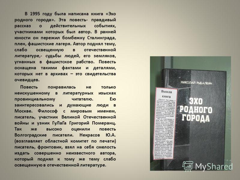 В 1995 году была написана книга «Эхо родного города». Эта повесть- правдивый рассказ о действительных событиях, участниками которых был автор. В ранней юности он пережил бомбежку Сталинграда, плен, фашистские лагеря. Автор поднял тему, слабо освещенн