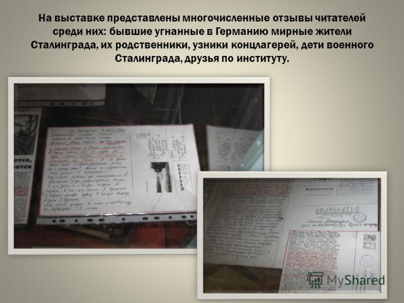 На выставке представлены многочисленные отзывы читателей среди них: бывшие угнанные в Германию мирные жители Сталинграда, их родственники, узники концлагерей, дети военного Сталинграда, друзья по институту.