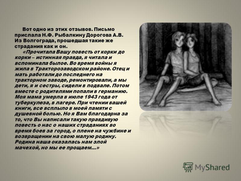 Вот одно из этих отзывов. Письмо прислала Н.Ф. Рыбалкину Дорогова А.В. Из Волгограда, прошедшая такие же страдания как и он. «Прочитала Вашу повесть от корки до корки – истинная правда, я читала и вспоминала былое. Во время войны я жила в Тракторозав