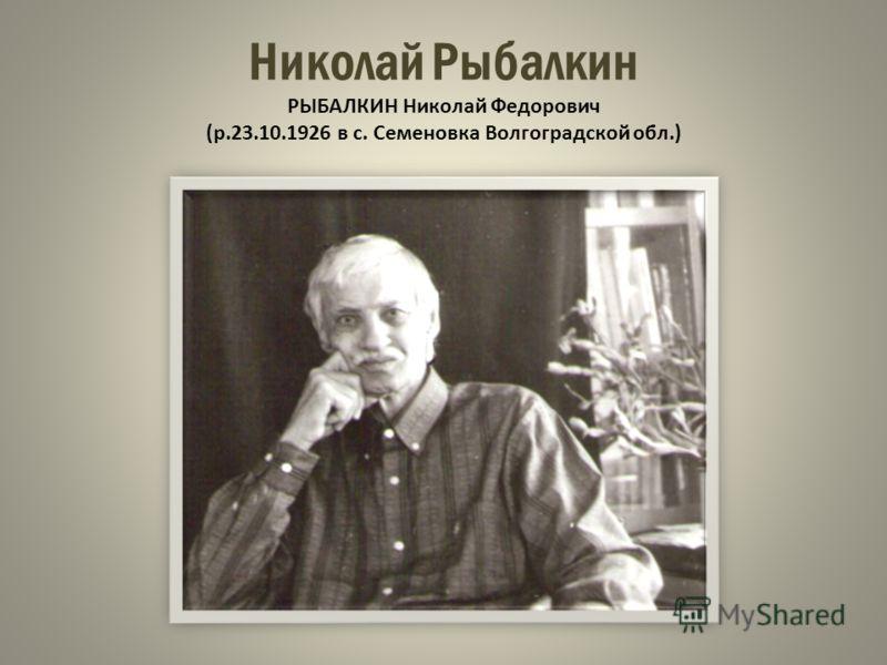 Николай Рыбалкин РЫБАЛКИН Николай Федорович (р.23.10.1926 в с. Семеновка Волгоградской обл.)