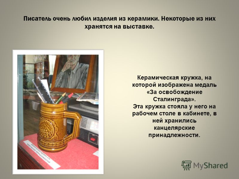 Писатель очень любил изделия из керамики. Некоторые из них хранятся на выставке. Керамическая кружка, на которой изображена медаль «За освобождение Сталинграда». Эта кружка стояла у него на рабочем столе в кабинете, в ней хранились канцелярские прина