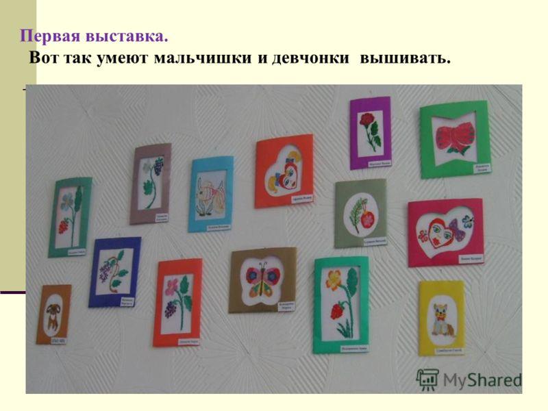 Первая выставка. Вот так умеют мальчишки и девчонки вышивать.