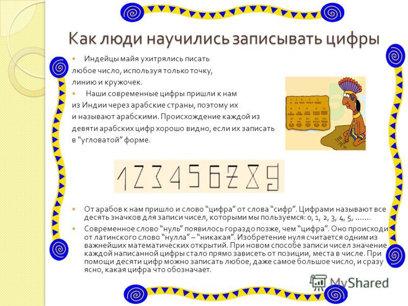 Как люди научились записывать цифры Индейцы майя ухитрялись писать любое число, используя только точку, линию и кружочек. Наши современные цифры пришли к нам из Индии через арабские страны, поэтому их и называют арабскими. Происхождение каждой из дев