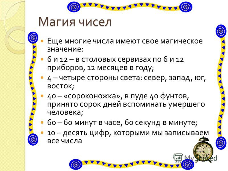 Магия чисел Еще многие числа имеют свое магическое значение : 6 и 12 – в столовых сервизах по 6 и 12 приборов, 12 месяцев в году ; 4 – четыре стороны света : север, запад, юг, восток ; 40 – « сороконожка », в пуде 40 фунтов, принято сорок дней вспоми