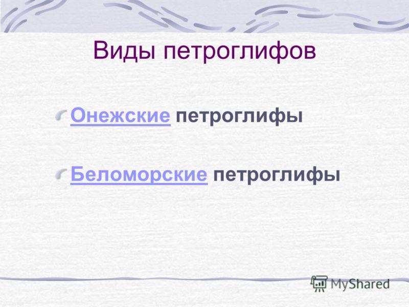 Виды петроглифов ОнежскиеОнежские петроглифы БеломорскиеБеломорские петроглифы