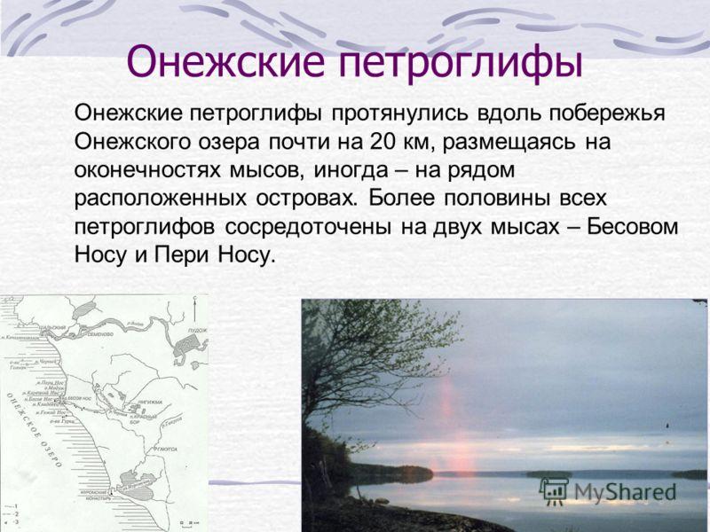 Онежские петроглифы Онежские петроглифы протянулись вдоль побережья Онежского озера почти на 20 км, размещаясь на оконечностях мысов, иногда – на рядом расположенных островах. Более половины всех петроглифов сосредоточены на двух мысах – Бесовом Носу