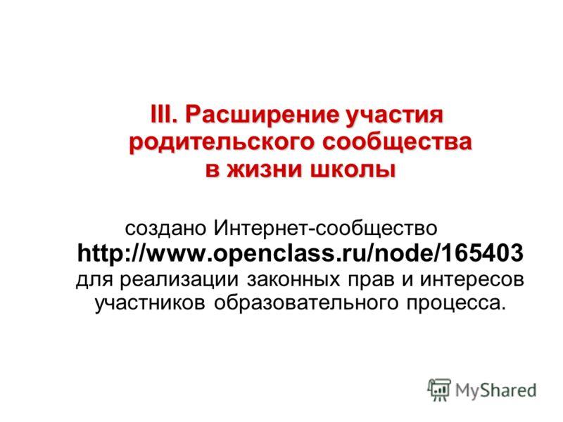 III. Расширение участия родительского сообщества в жизни школы создано Интернет-сообщество http://www.openclass.ru/node/165403 для реализации законных прав и интересов участников образовательного процесса.