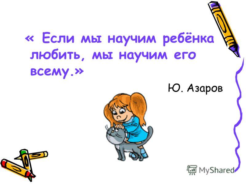 « Если мы научим ребёнка любить, мы научим его всему.» Ю. Азаров