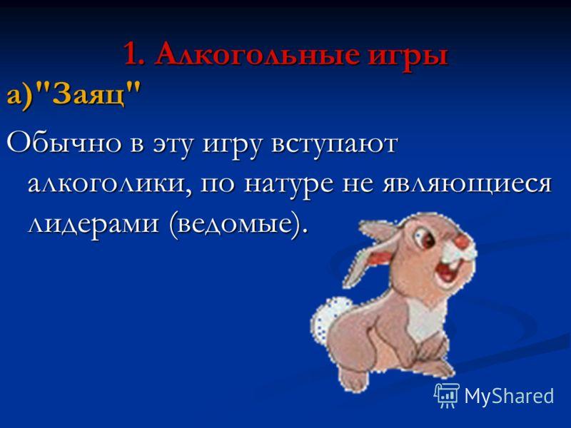 1. Алкогольные игры а)Заяц Обычно в эту игру вступают алкоголики, по натуре не являющиеся лидерами (ведомые).