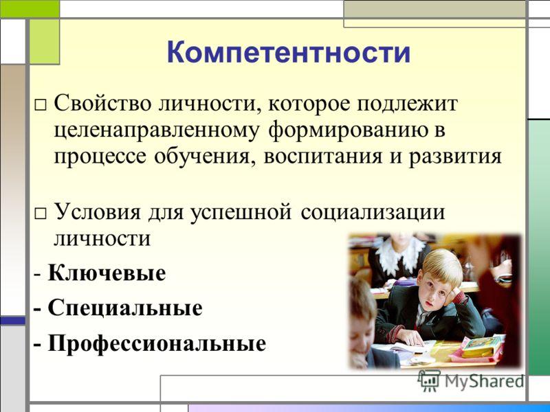 Компетентности Свойство личности, которое подлежит целенаправленному формированию в процессе обучения, воспитания и развития Условия для успешной социализации личности - Ключевые - Специальные - Профессиональные