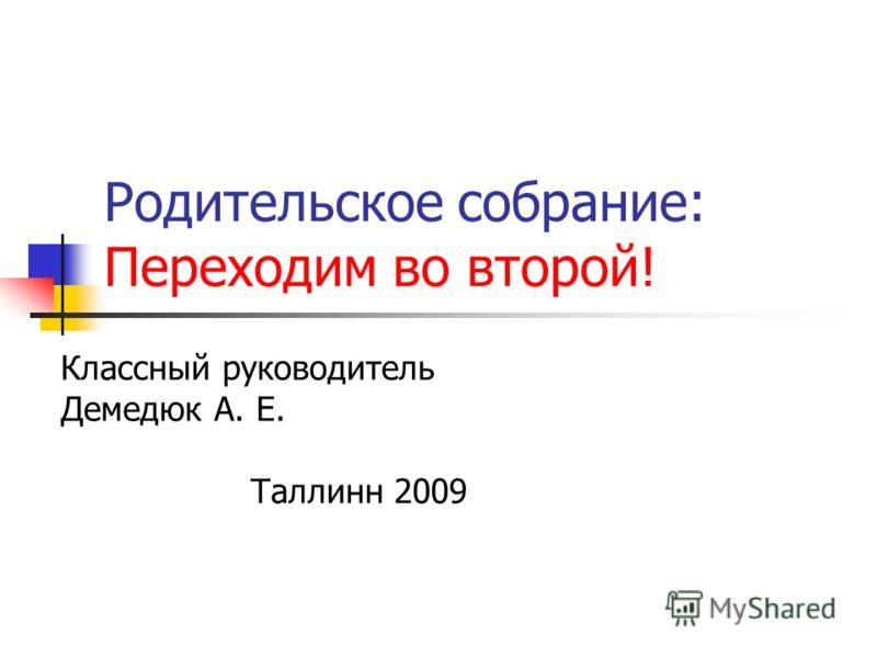 Родительское собрание: Переходим во второй! Классный руководитель Демедюк А. Е. Таллинн 2009