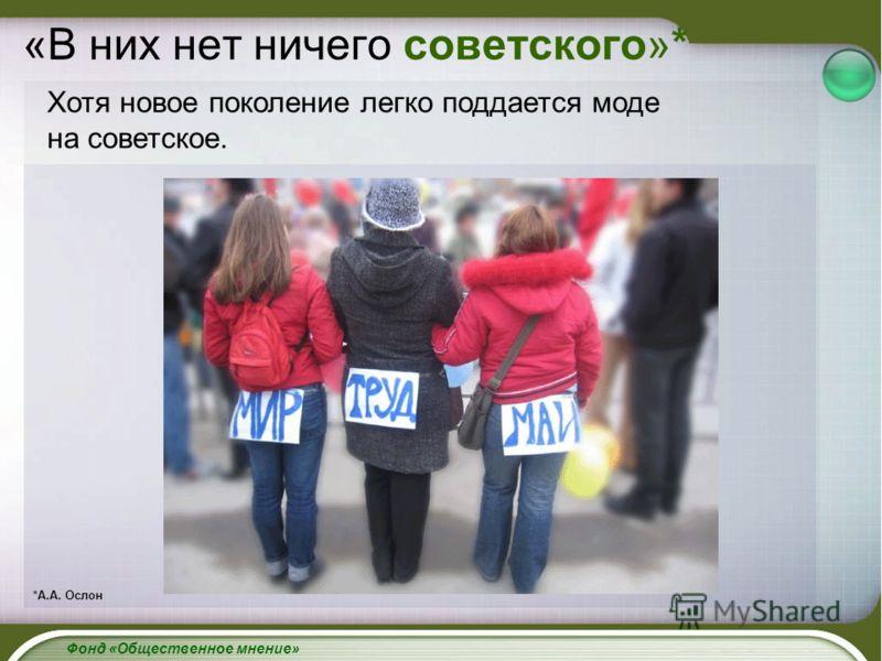 «В них нет ничего советского»* Фонд «Общественное мнение» Хотя новое поколение легко поддается моде на советское. *А.А. Ослон
